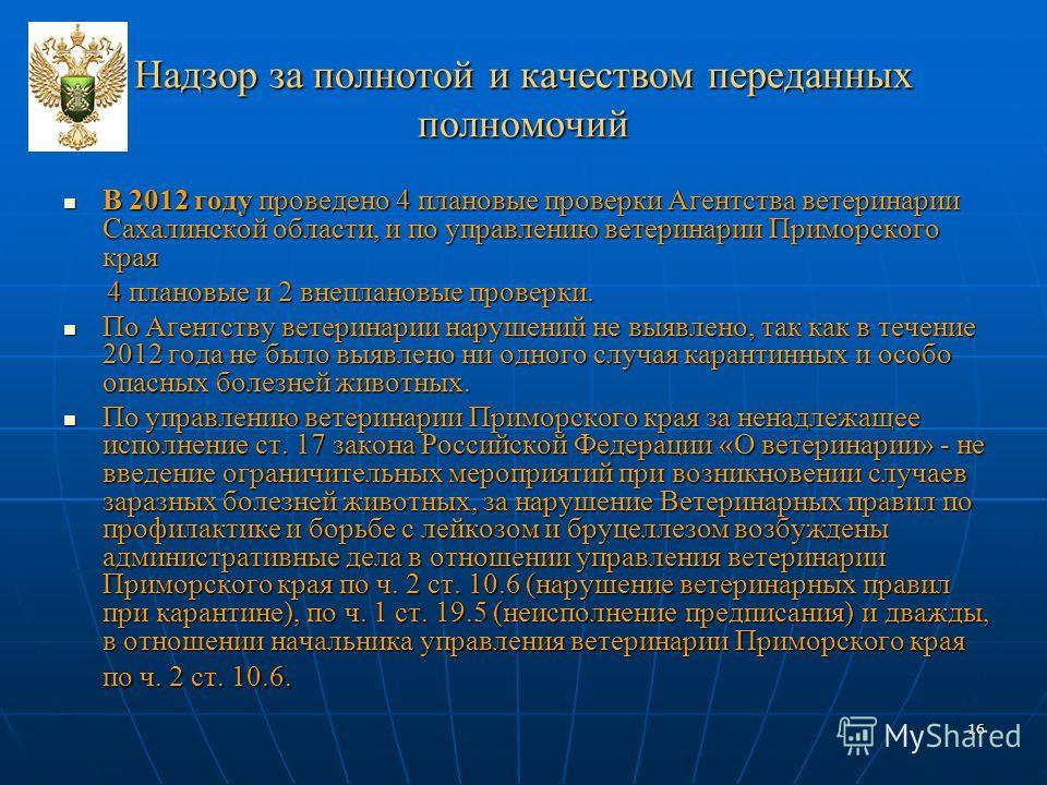 16 Надзор за полнотой и качеством переданных полномочий В 2012 году проведено 4 плановые проверки Агентства ветеринарии Сахалинской области, и по управлению ветеринарии Приморского края В 2012 году проведено 4 плановые проверки Агентства ветеринарии
