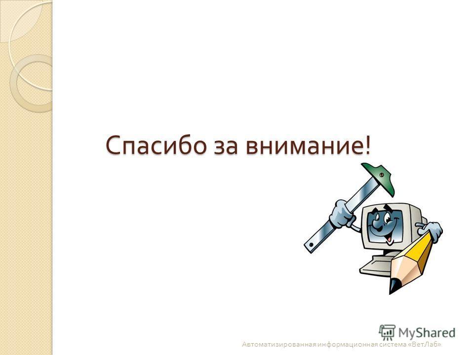 Спасибо за внимание ! Автоматизированная информационная система « ВетЛаб »