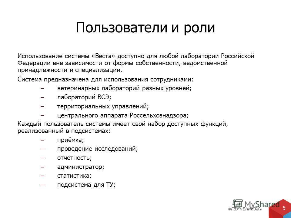 ФГБУ «ВНИИЗЖ» 5 Пользователи и роли Использование системы «Веста» доступно для любой лаборатории Российской Федерации вне зависимости от формы собственности, ведомственной принадлежности и специализации. Система предназначена для использования сотруд