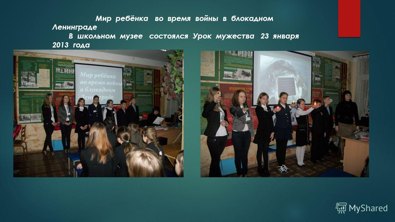 Мир ребёнка во время войны в блокадном Ленинграде В школьном музее состоялся Урок мужества 23 января 2013 года