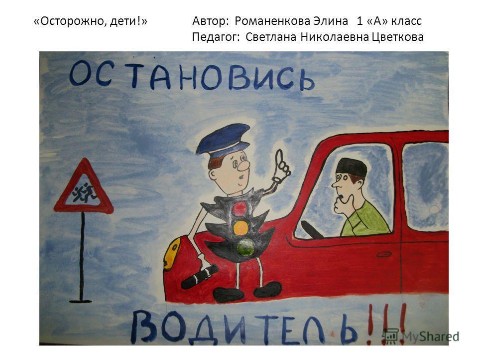 «Осторожно, дети!» Автор: Романенкова Элина 1 «А» класс Педагог: Светлана Николаевна Цветкова