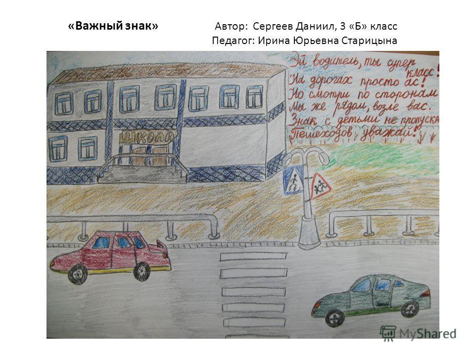 «Важный знак» Автор: Сергеев Даниил, 3 «Б» класс Педагог: Ирина Юрьевна Старицына