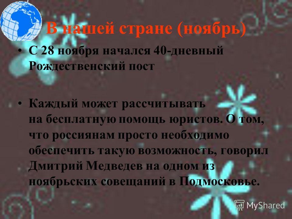 В нашей стране (ноябрь) С 28 ноября начался 40-дневный Рождественский пост Каждый может рассчитывать на бесплатную помощь юристов. О том, что россиянам просто необходимо обеспечить такую возможность, говорил Дмитрий Медведев на одном из ноябрьских со
