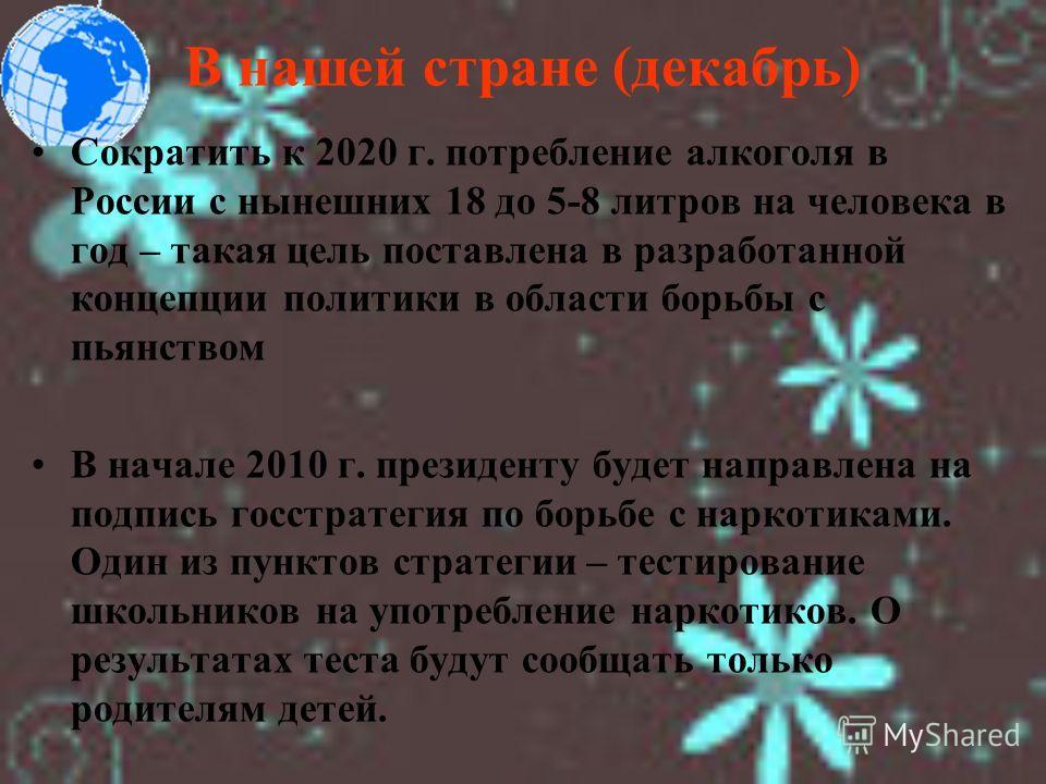 В нашей стране (декабрь) Сократить к 2020 г. потребление алкоголя в России с нынешних 18 до 5-8 литров на человека в год – такая цель поставлена в разработанной концепции политики в области борьбы с пьянством В начале 2010 г. президенту будет направл
