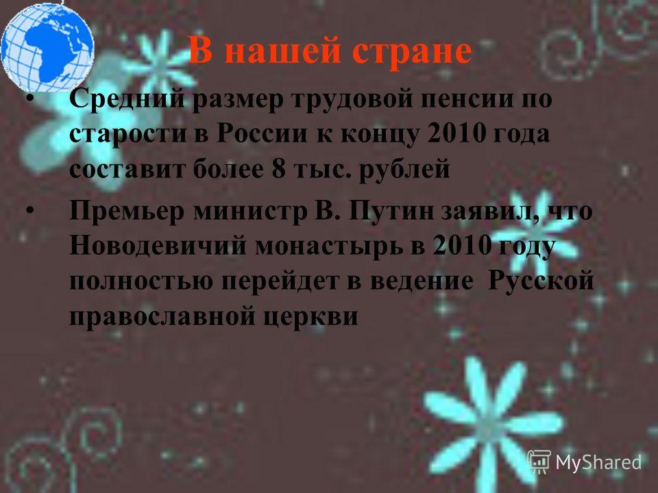В нашей стране Средний размер трудовой пенсии по старости в России к концу 2010 года составит более 8 тыс. рублей Премьер министр В. Путин заявил, что Новодевичий монастырь в 2010 году полностью перейдет в ведение Русской православной церкви