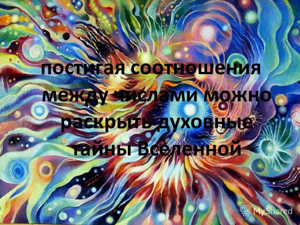 постигая соотношения между числами можно раскрыть духовные тайны Вселенной