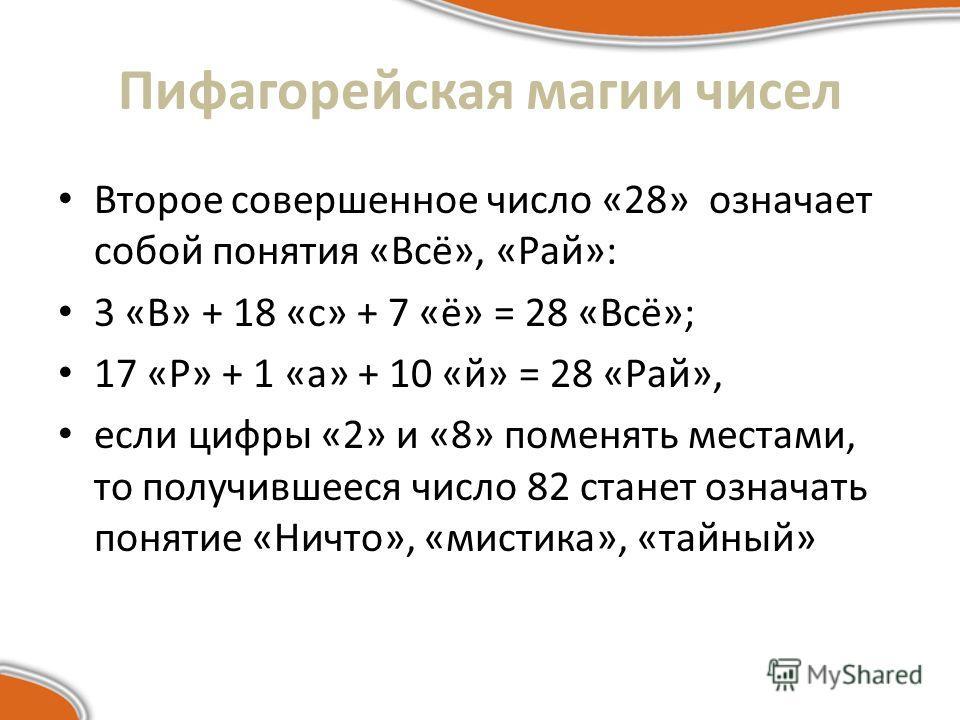 Второе совершенное число «28» означает собой понятия «Всё», «Рай»: 3 «В» + 18 «с» + 7 «ё» = 28 «Всё»; 17 «Р» + 1 «а» + 10 «й» = 28 «Рай», если цифры «2» и «8» поменять местами, то получившееся число 82 станет означать понятие «Ничто», «мистика», «тай