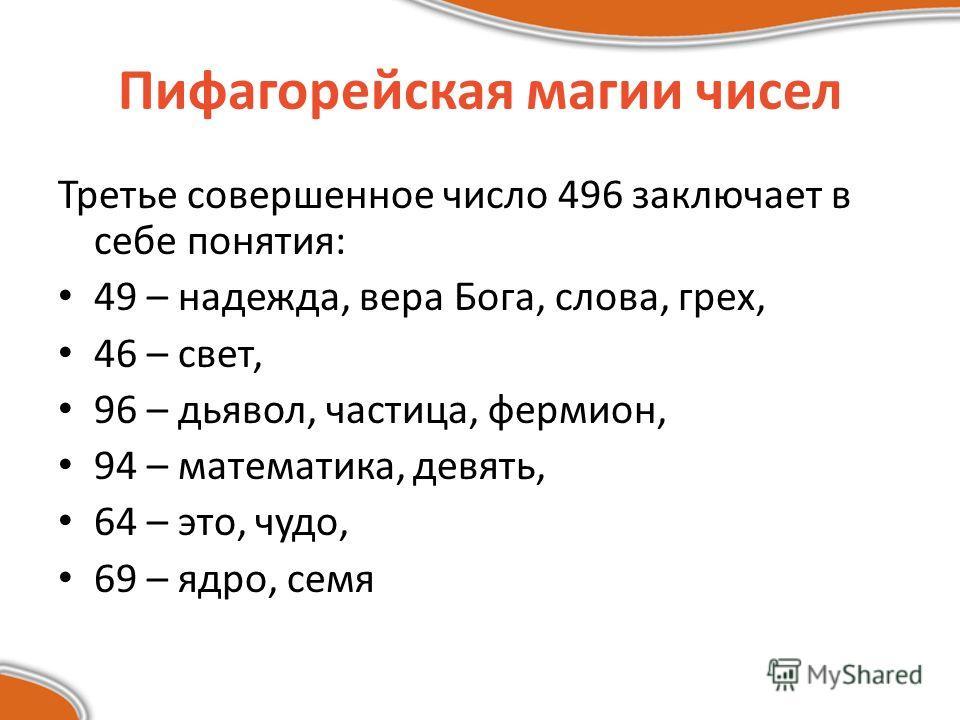 Третье совершенное число 496 заключает в себе понятия: 49 – надежда, вера Бога, слова, грех, 46 – свет, 96 – дьявол, частица, фермион, 94 – математика, девять, 64 – это, чудо, 69 – ядро, семя Пифагорейская магии чисел