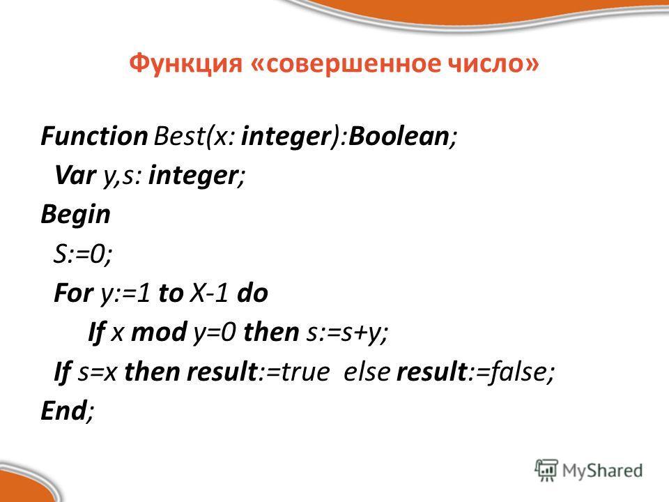 Функция «совершенное число» Function Best(x: integer):Boolean; Var y,s: integer; Begin S:=0; For y:=1 to X-1 do If x mod y=0 then s:=s+y; If s=x then result:=true else result:=false; End;