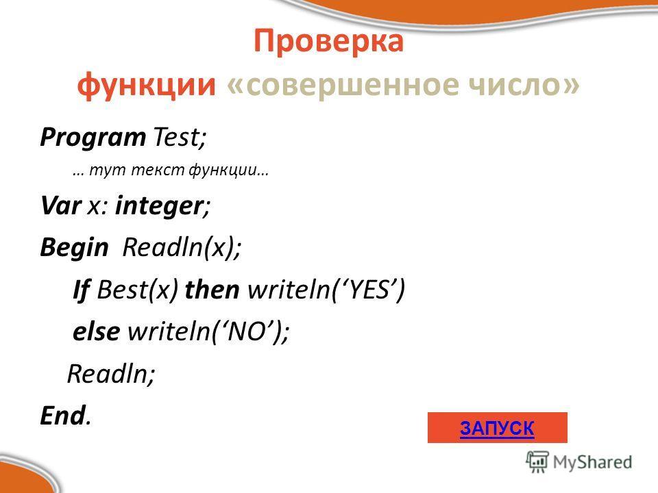 Program Test; … тут текст функции… Var x: integer; Begin Readln(x); If Best(x) then writeln(YES) else writeln(NO); Readln; End. Проверка функции «совершенное число» ЗАПУСК