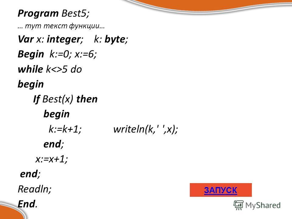 Program Best5; … тут текст функции… Var x: integer; k: byte; Begin k:=0; x:=6; while k5 do begin If Best(x) then begin k:=k+1; writeln(k,' ',x); end; x:=x+1; end; Readln; End. ЗАПУСК