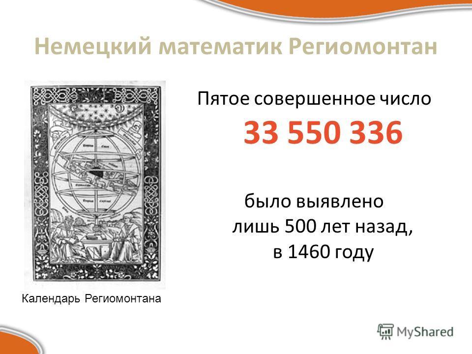 Немецкий математик Региомонтан Пятое совершенное число 33 550 336 было выявлено лишь 500 лет назад, в 1460 году Календарь Региомонтана