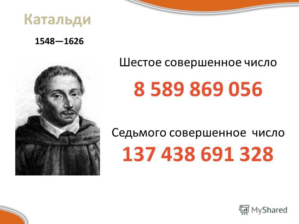 Катальди 15481626 Шестое совершенное число 8 589 869 056 Седьмого совершенное число 137 438 691 328