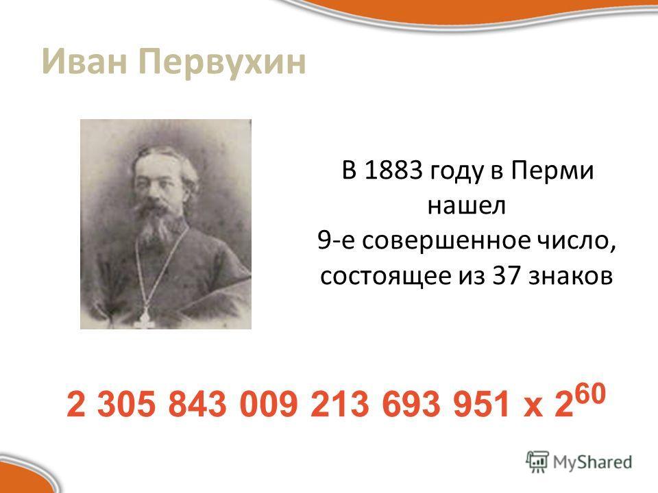 Иван Первухин В 1883 году в Перми нашел 9-е совершенное число, состоящее из 37 знаков 2 305 843 009 213 693 951 х 2 60