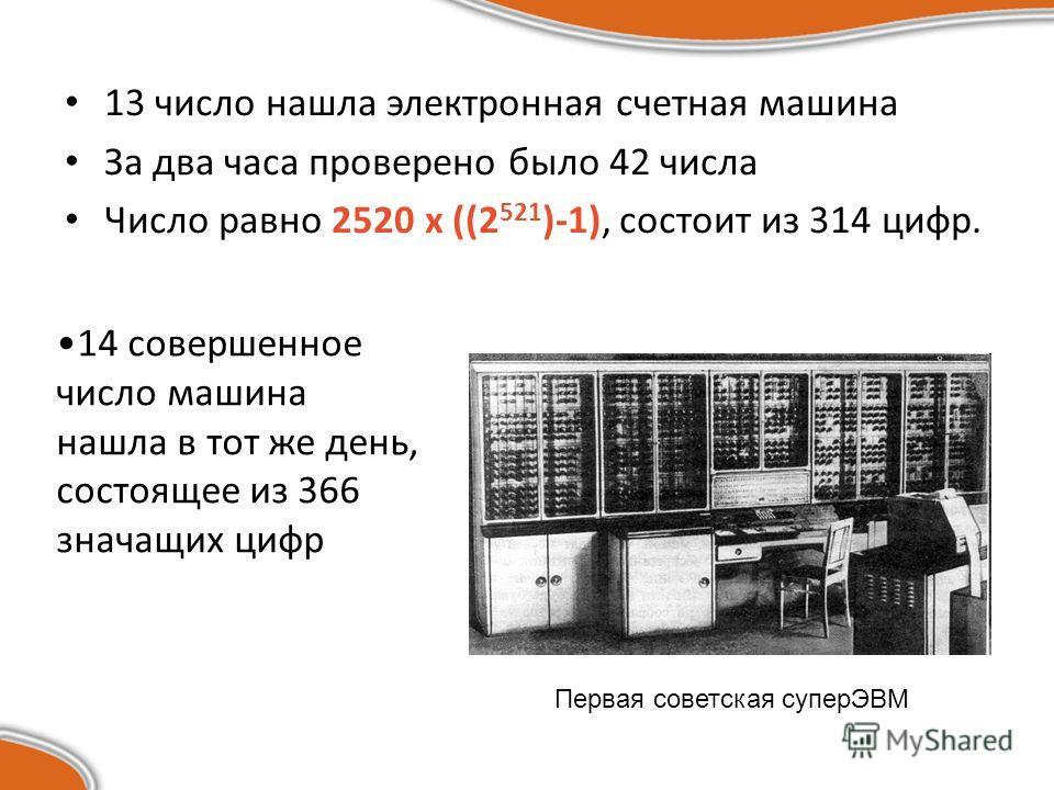 13 число нашла электронная счетная машина За два часа проверено было 42 числа Число равно 2520 х ((2 521 )-1), состоит из 314 цифр. Первая советская суперЭВМ 14 совершенное число машина нашла в тот же день, состоящее из 366 значащих цифр
