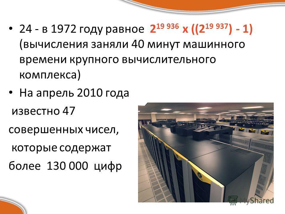 24 - в 1972 году равное 2 19 936 х ((2 19 937 ) - 1) (вычисления заняли 40 минут машинного времени крупного вычислительного комплекса) На апрель 2010 года известно 47 совершенных чисел, которые содержат более 130 000 цифр