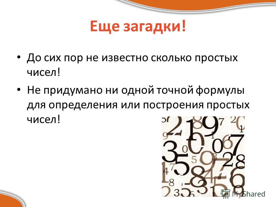Еще загадки! До сих пор не известно сколько простых чисел! Не придумано ни одной точной формулы для определения или построения простых чисел!