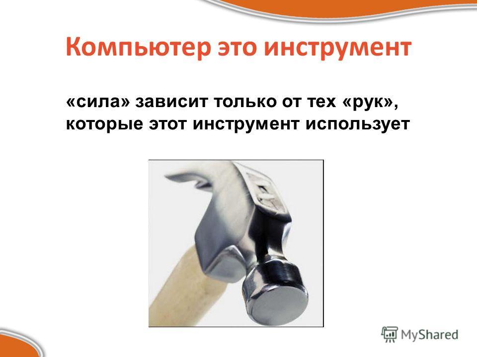 Компьютер это инструмент «сила» зависит только от тех «рук», которые этот инструмент использует
