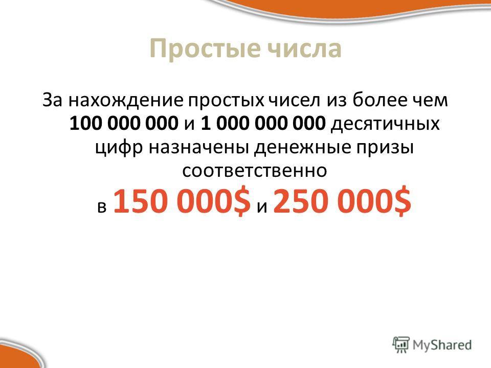 Простые числа За нахождение простых чисел из более чем 100 000 000 и 1 000 000 000 десятичных цифр назначены денежные призы соответственно в 150 000$ и 250 000$