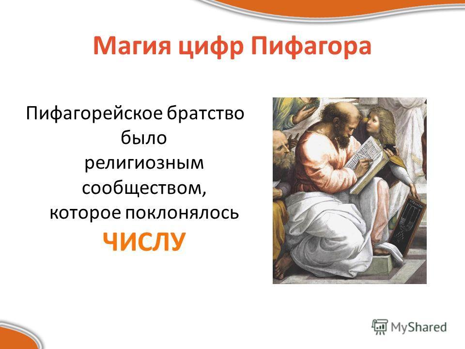 Магия цифр Пифагора Пифагорейское братство было религиозным сообществом, которое поклонялось ЧИСЛУ
