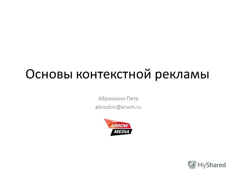 Основы контекстной рекламы Аброськин Петр abroskin@arwm.ru