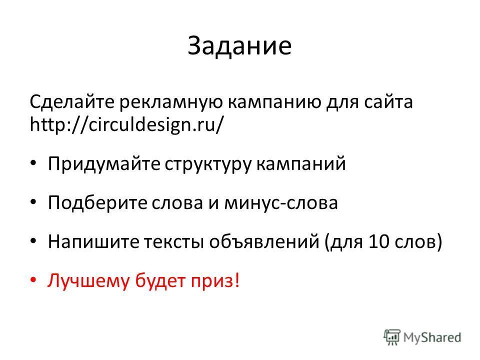 Задание Сделайте рекламную кампанию для сайта http://circuldesign.ru/ Придумайте структуру кампаний Подберите слова и минус-слова Напишите тексты объявлений (для 10 слов) Лучшему будет приз!