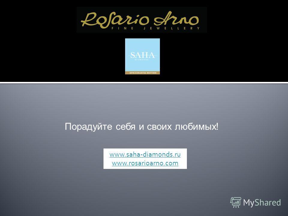 Порадуйте себя и своих любимых! www.saha-diamonds.ru www.rosarioarno.com