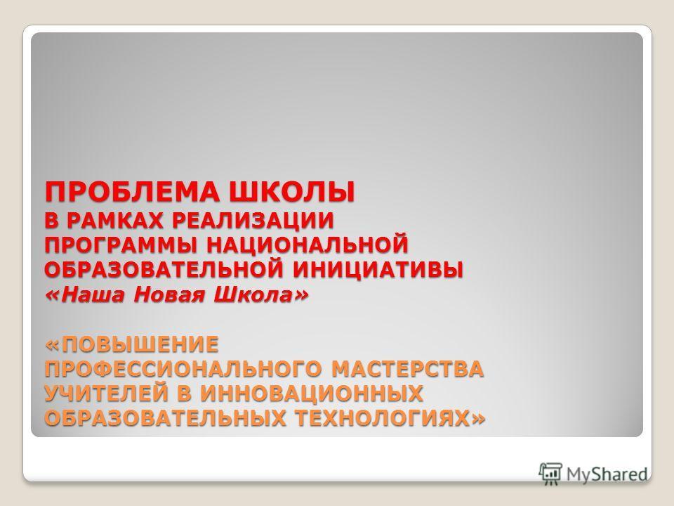 ПРОБЛЕМА ШКОЛЫ В РАМКАХ РЕАЛИЗАЦИИ ПРОГРАММЫ НАЦИОНАЛЬНОЙ ОБРАЗОВАТЕЛЬНОЙ ИНИЦИАТИВЫ «Наша Новая Школа» «ПОВЫШЕНИЕ ПРОФЕССИОНАЛЬНОГО МАСТЕРСТВА УЧИТЕЛЕЙ В ИННОВАЦИОННЫХ ОБРАЗОВАТЕЛЬНЫХ ТЕХНОЛОГИЯХ»