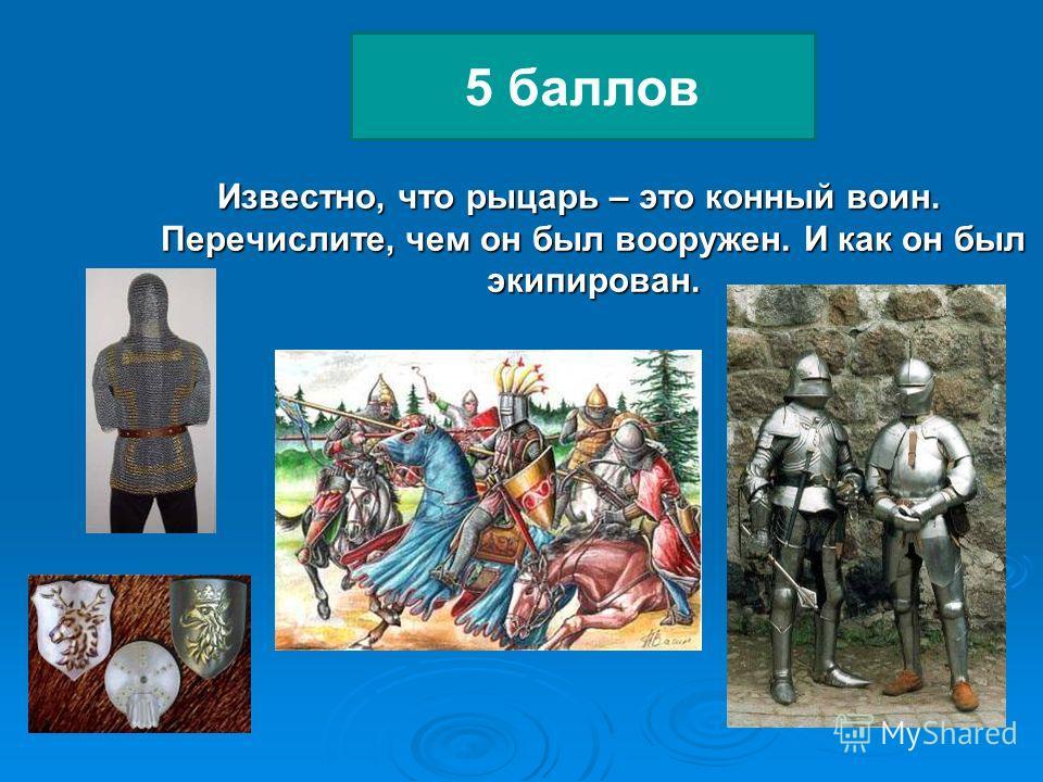 Известно, что рыцарь – это конный воин. Перечислите, чем он был вооружен. И как он был экипирован. Известно, что рыцарь – это конный воин. Перечислите, чем он был вооружен. И как он был экипирован. 5 баллов