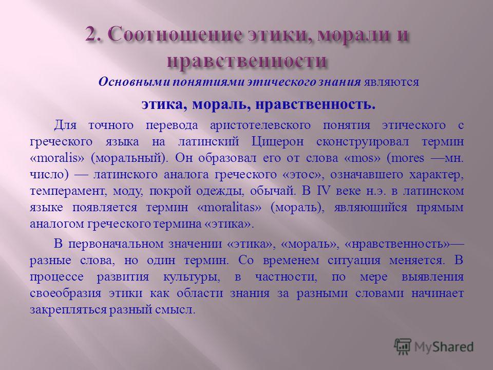 Основными понятиями этического знания являются этика, мораль, нравственность. Для точного перевода аристотелевского понятия этического с греческого языка на латинский Цицерон сконструировал термин «moralis» ( моральный ). Он образовал его от слова «m