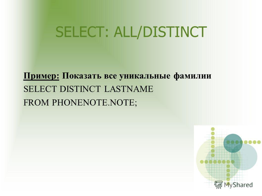 SELECT: ALL/DISTINCT Пример: Показать все уникальные фамилии SELECT DISTINCT LASTNAME FROM PHONENOTE.NOTE;