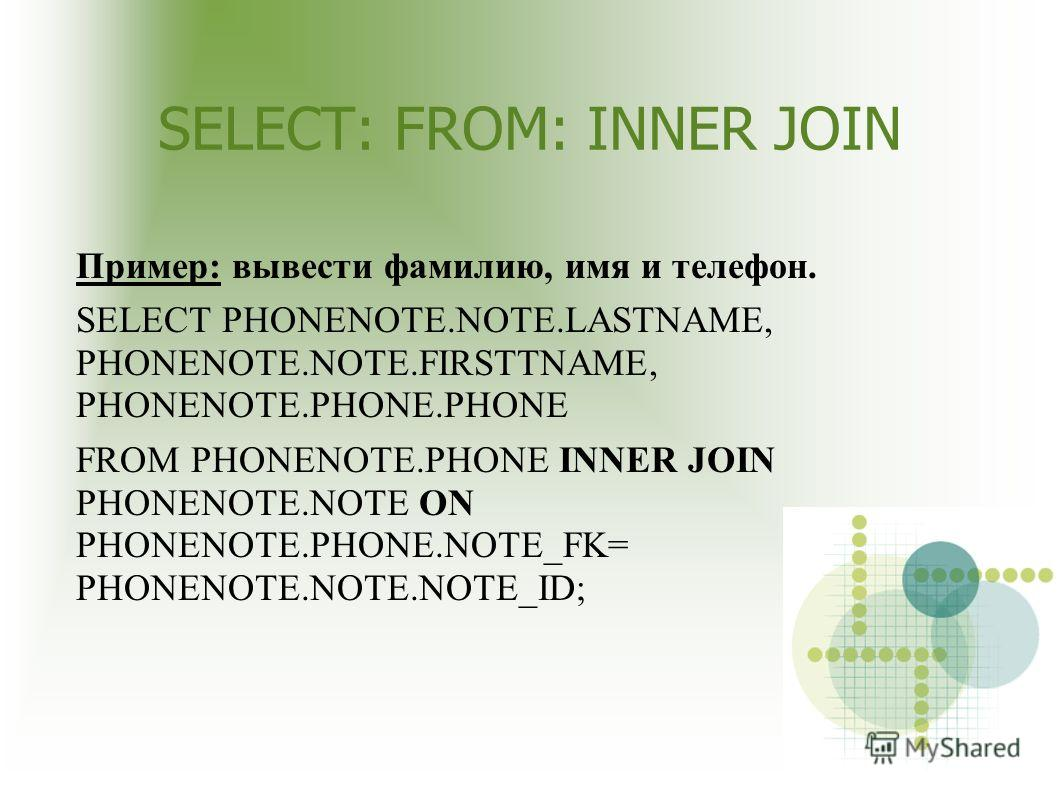 SELECT: FROM: INNER JOIN Пример: вывести фамилию, имя и телефон. SELECT PHONENOTE.NOTE.LASTNAME, PHONENOTE.NOTE.FIRSTTNAME, PHONENOTE.PHONE.PHONE FROM PHONENOTE.PHONE INNER JOIN PHONENOTE.NOTE ON PHONENOTE.PHONE.NOTE_FK= PHONENOTE.NOTE.NOTE_ID;