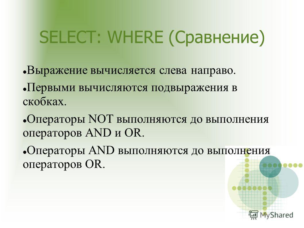 SELECT: WHERE (Сравнение) Выражение вычисляется слева направо. Первыми вычисляются подвыражения в скобках. Операторы NOT выполняются до выполнения операторов AND и OR. Операторы AND выполняются до выполнения операторов OR.