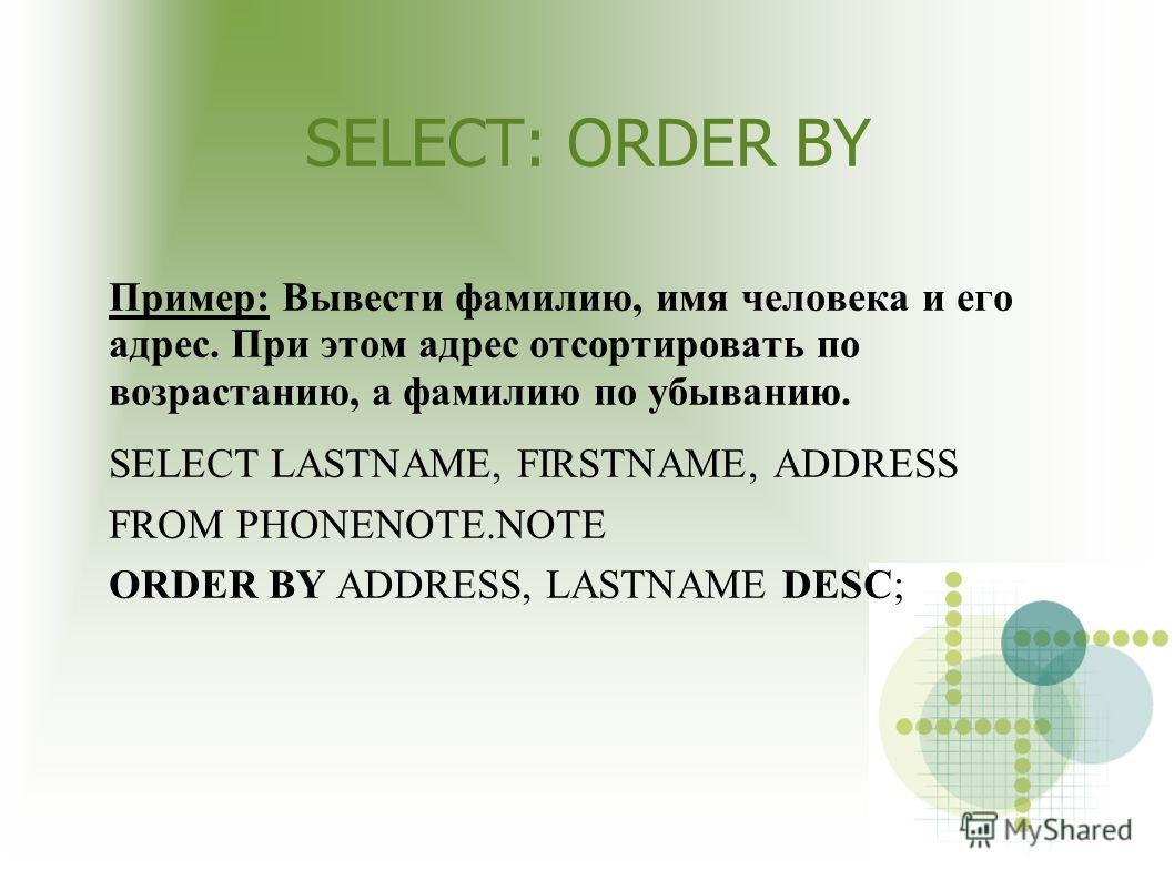 SELECT: ORDER BY Пример: Вывести фамилию, имя человека и его адрес. При этом адрес отсортировать по возрастанию, а фамилию по убыванию. SELECT LASTNAME, FIRSTNAME, ADDRESS FROM PHONENOTE.NOTE ORDER BY ADDRESS, LASTNAME DESC;