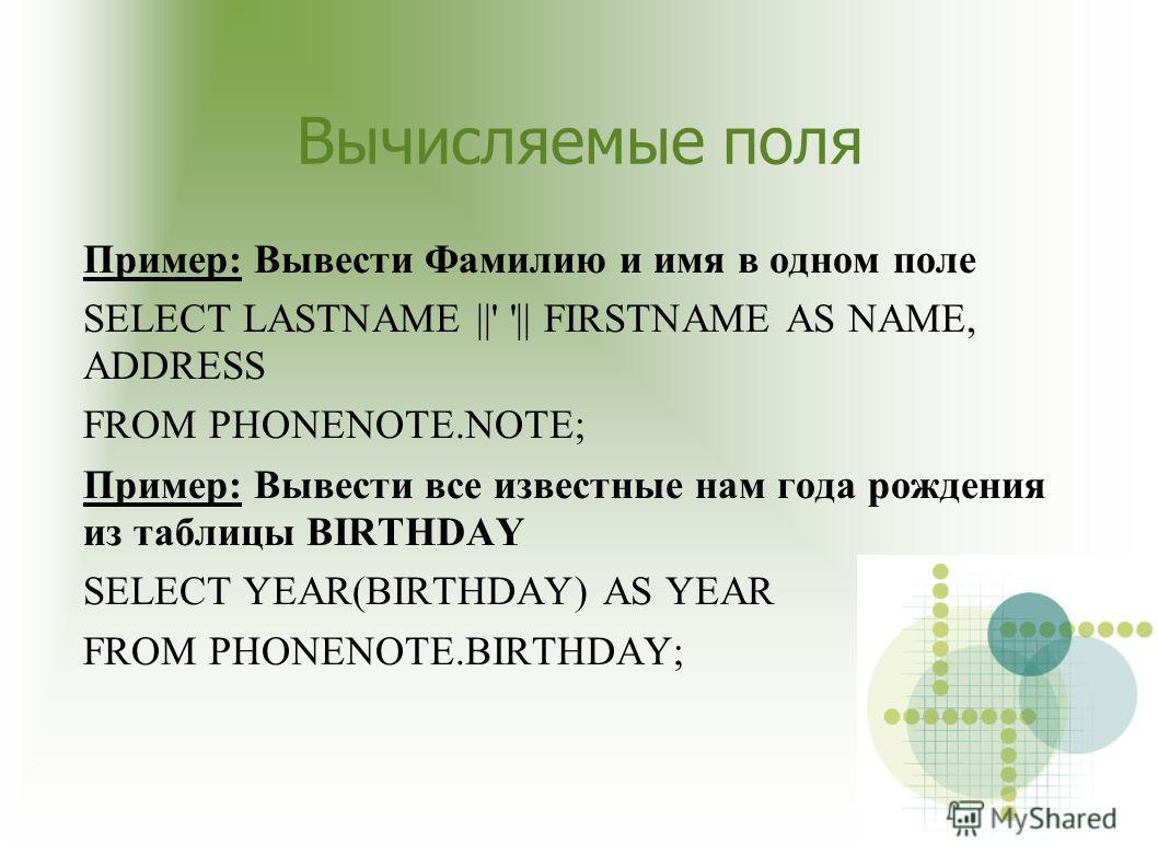Вычисляемые поля Пример: Вывести Фамилию и имя в одном поле SELECT LASTNAME ||' '|| FIRSTNAME AS NAME, ADDRESS FROM PHONENOTE.NOTE; Пример: Вывести все известные нам года рождения из таблицы BIRTHDAY SELECT YEAR(BIRTHDAY) AS YEAR FROM PHONENOTE.BIRTH