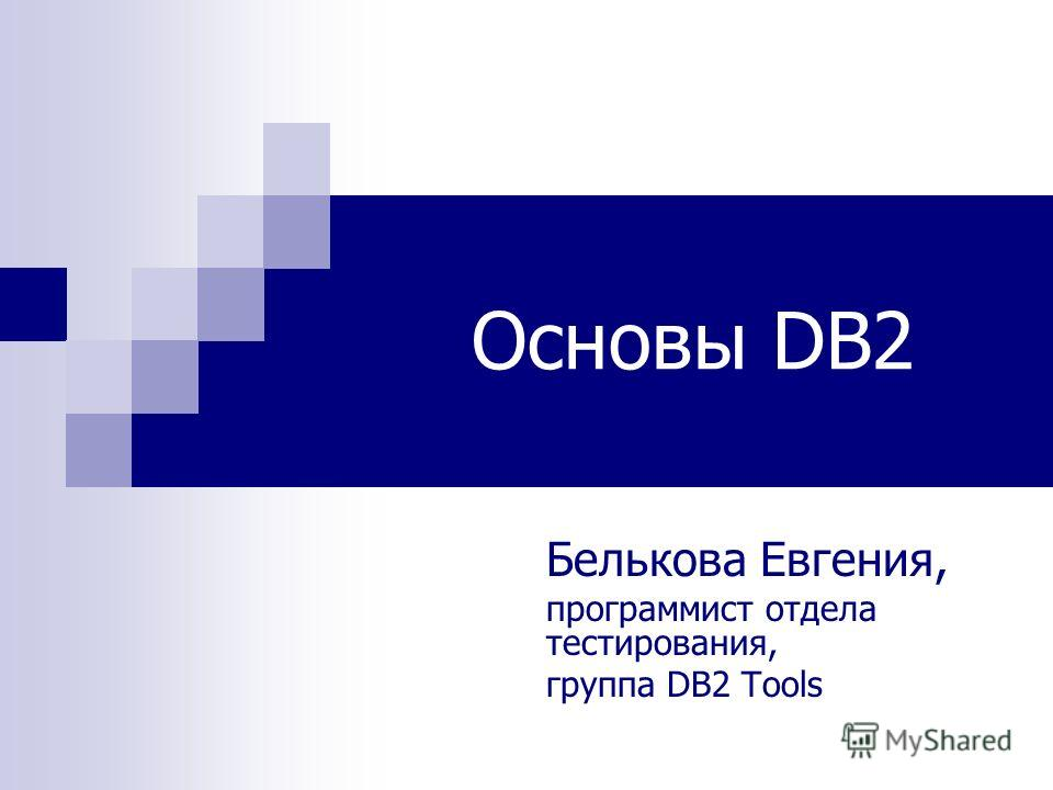 Основы DB2 Белькова Евгения, программист отдела тестирования, группа DB2 Tools