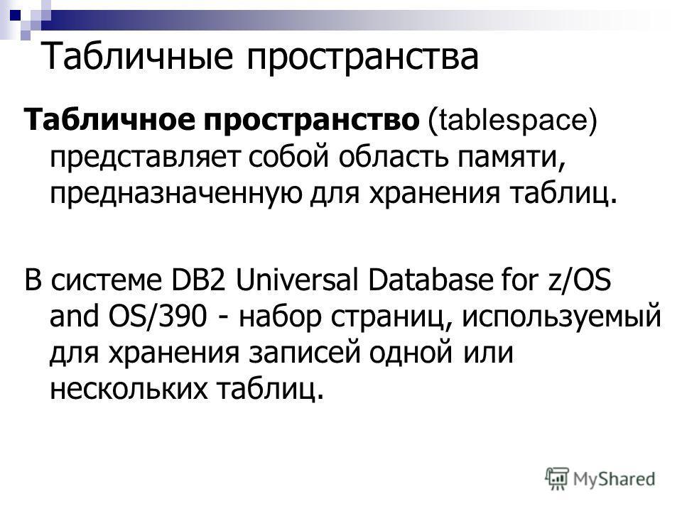 Табличные пространства Табличное пространство ( tablespace) представляет собой область памяти, предназначенную для хранения таблиц. В системе DB2 Universal Database for z/OS and OS/390 - набор страниц, используемый для хранения записей одной или неск