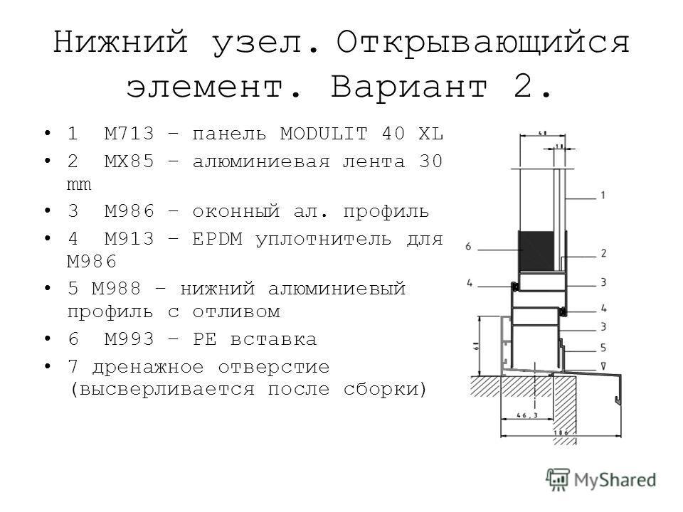 Нижний узел. Открывающийся элемент. Вариант 2. 1 M713 – панель MODULIT 40 XL 2 MX85 – алюминиевая лента 30 mm 3 M986 – оконный ал. профиль 4 M913 – EPDM уплотнитель для M986 5 M988 – нижний алюминиевый профиль с отливом 6 M993 – PE вставка 7 дренажно