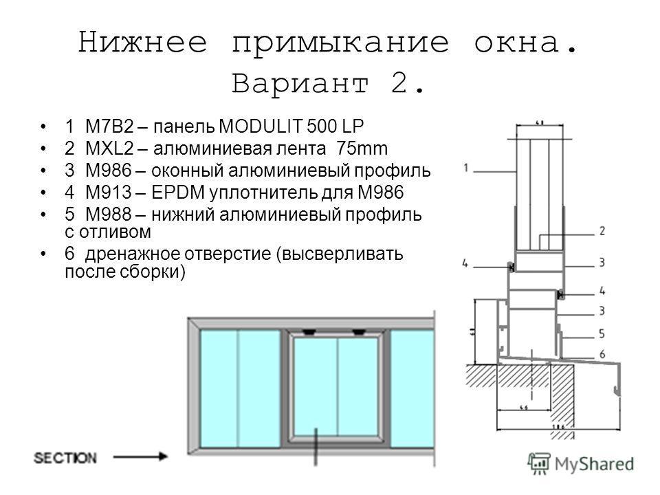 Нижнее примыкание окна. Вариант 2. 1 M7B2 – панель MODULIT 500 LP 2 MXL2 – алюминиевая лента 75mm 3 M986 – оконный алюминиевый профиль 4 M913 – EPDM уплотнитель для M986 5 M988 – нижний алюминиевый профиль с отливом 6 дренажное отверстие (высверливат