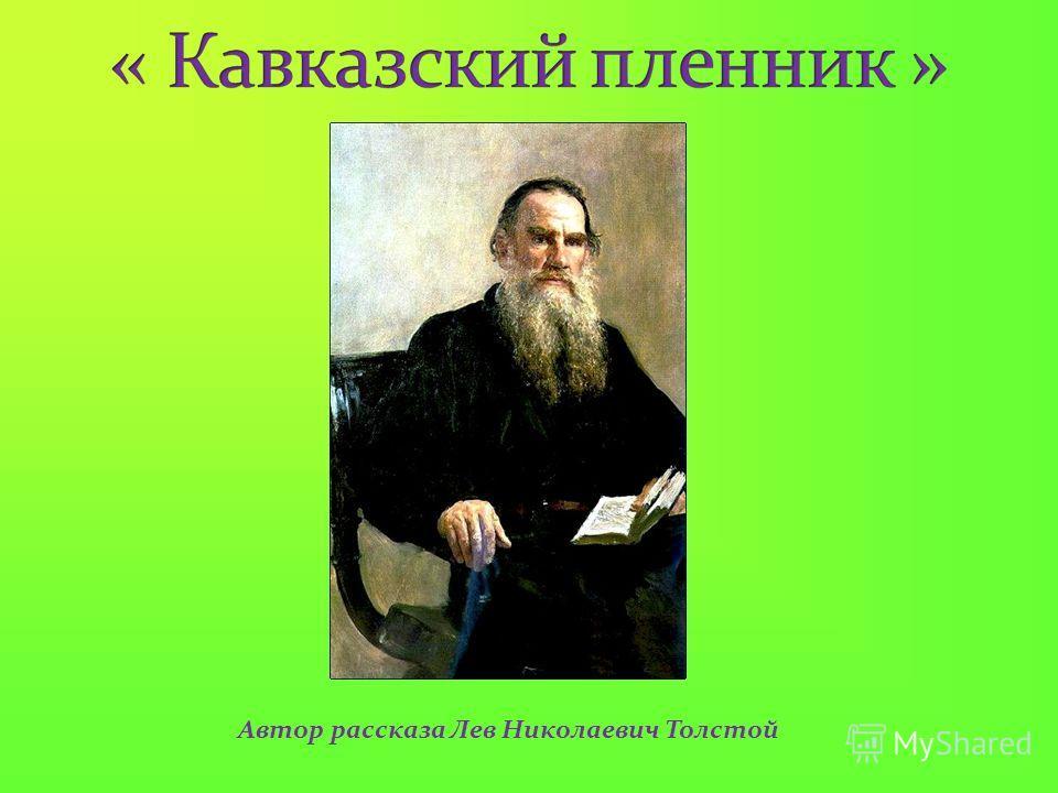 Автор рассказа Лев Николаевич Толстой