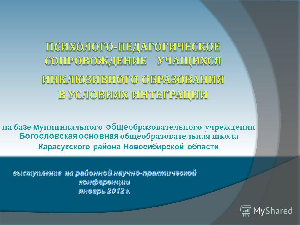 на ба з е м униципального обще образовательного учреждения Богословская основная общеобразовательная школа Карасукского района Новосибирской области выступление на районной научно-практической конференции январь 20 12 г.