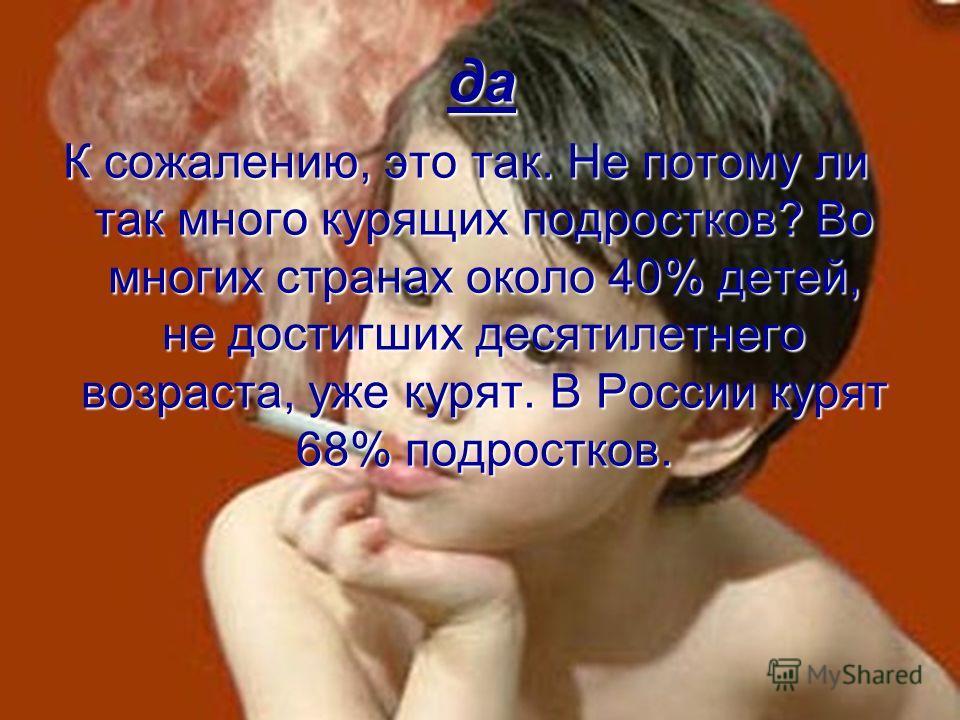 да К сожалению, это так. Не потому ли так много курящих подростков? Во многих странах около 40% детей, не достигших десятилетнего возраста, уже курят. В России курят 68% подростков.