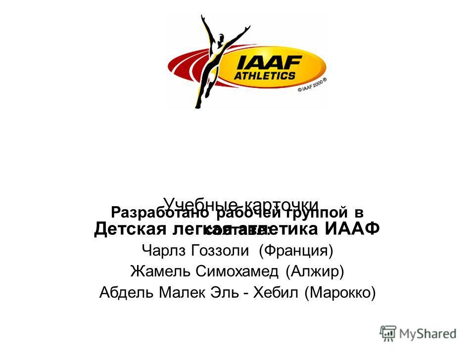 Учебные карточки Детская легкая атлетика ИААФ Разработано рабочей группой в составе: Чарлз Гоззоли (Франция) Жамель Симохамед (Алжир) Абдель Малек Эль - Хебил (Марокко)