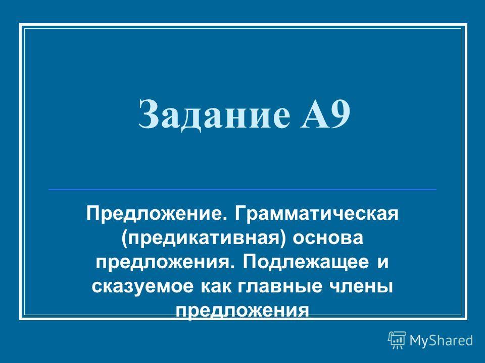 Задание А9 Предложение. Грамматическая (предикативная) основа предложения. Подлежащее и сказуемое как главные члены предложения