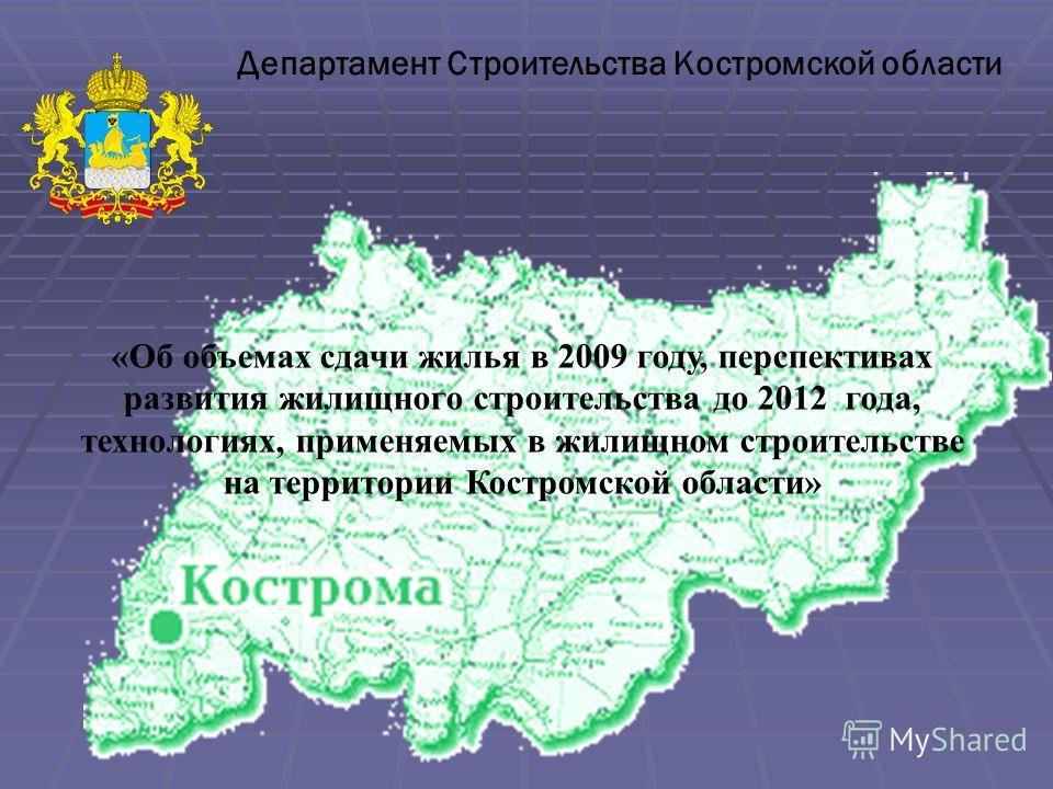 Департамент Строительства Костромской области «Об объемах сдачи жилья в 2009 году, перспективах развития жилищного строительства до 2012 года, технологиях, применяемых в жилищном строительстве на территории Костромской области»