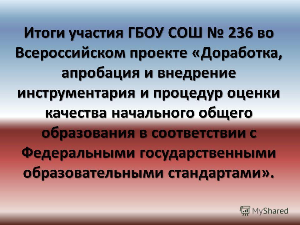Итоги участия ГБОУ СОШ 236 во Всероссийском проекте «Доработка, апробация и внедрение инструментария и процедур оценки качества начального общего образования в соответствии с Федеральными государственными образовательными стандартами».