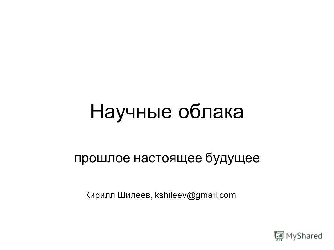 Научные облака прошлое настоящее будущее Кирилл Шилеев, kshileev@gmail.com