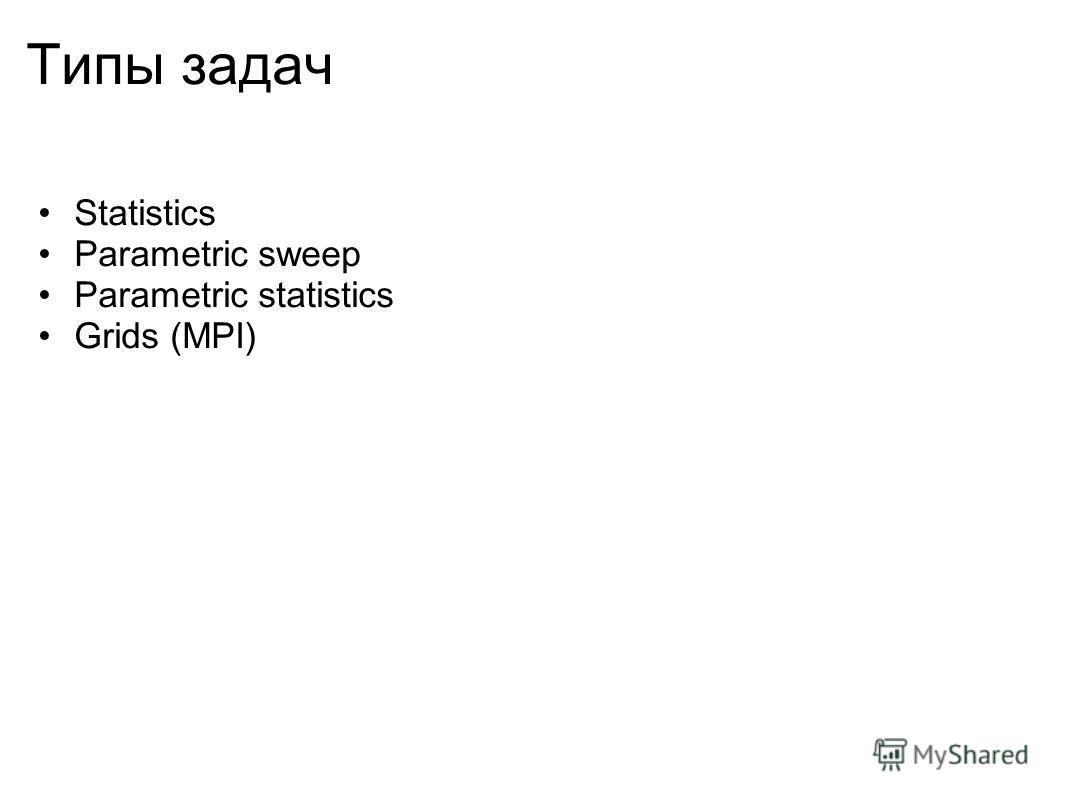 Типы задач Statistics Parametric sweep Parametric statistics Grids (MPI)