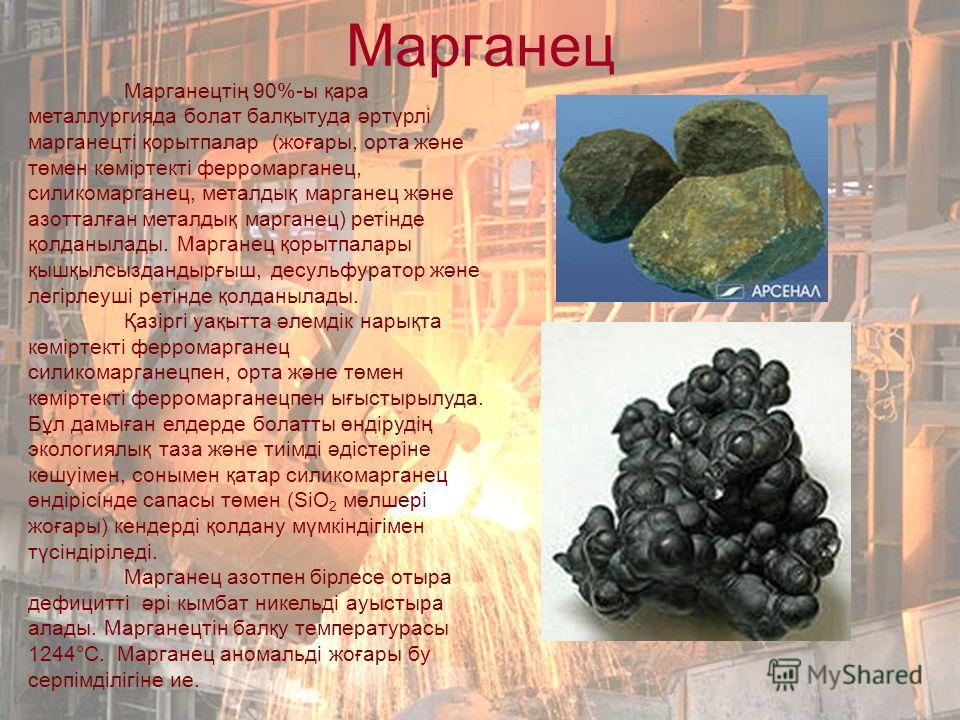 Марганец Марганецтің 90%-ы қара металлургияда болат балқытуда әртүрлі марганецті қорытпалар (жоғары, орта және төмен көміртекті ферромарганец, силикомарганец, металдық марганец және азотталған металдық марганец) ретінде қолданылады. Марганец қорытпал