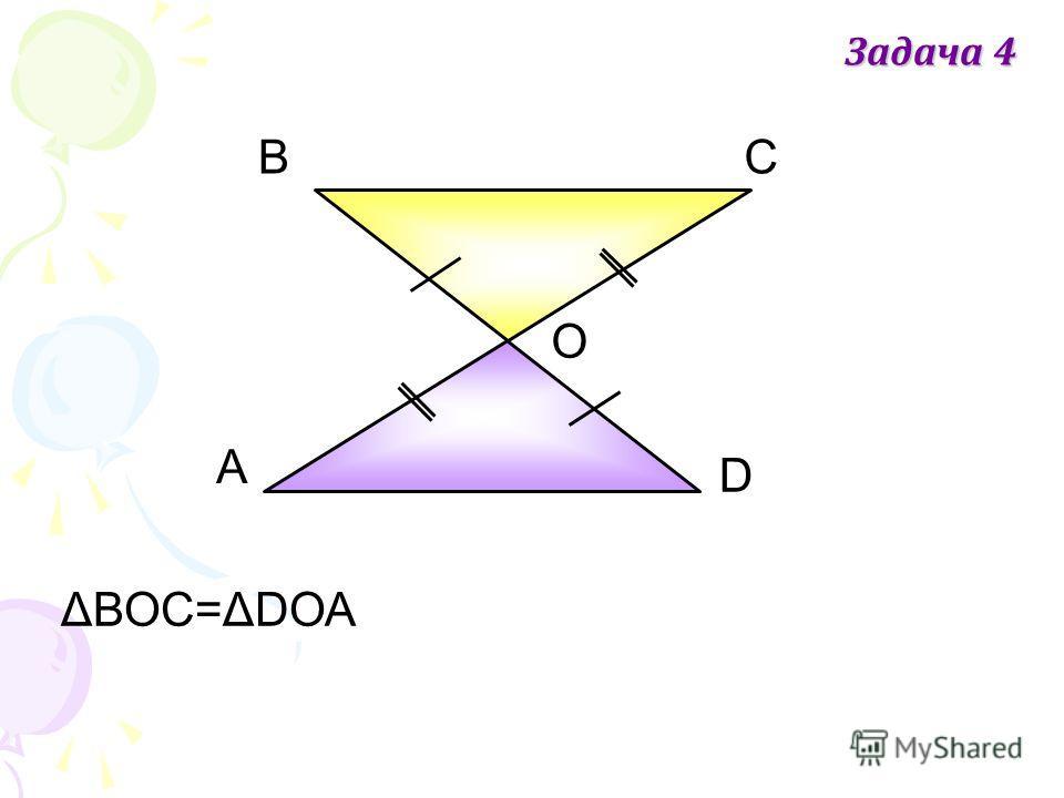 А ВС D О ΔВОС=ΔDОА Задача 4